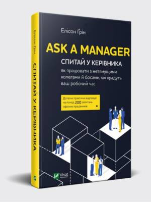 Ask a Manager. Спитай у керівника: як працювати з нетямущими колегами й босами, які крадуть ваш робочий час